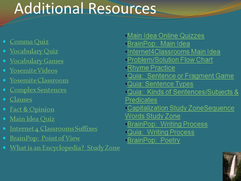 Additional Resources Comma Quiz Vocabulary Quiz Vocabulary Games Yosemite Videos Yosemite Classroom Complex Sentences Clauses Fact & Opinion Main Idea Quiz Internet 4 Classrooms Suffixes BrainPop: Point of View What is an Encyclopedia.