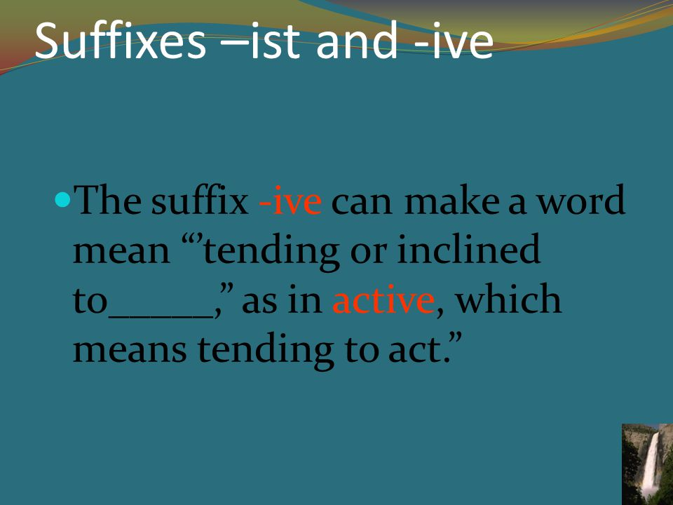 Suffixes –ist and -ive The suffix -ive can make a word mean 'tending or inclined to_____, as in active, which means tending to act.