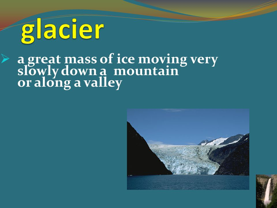  a great mass of ice moving very slowly down a mountain or along a valley