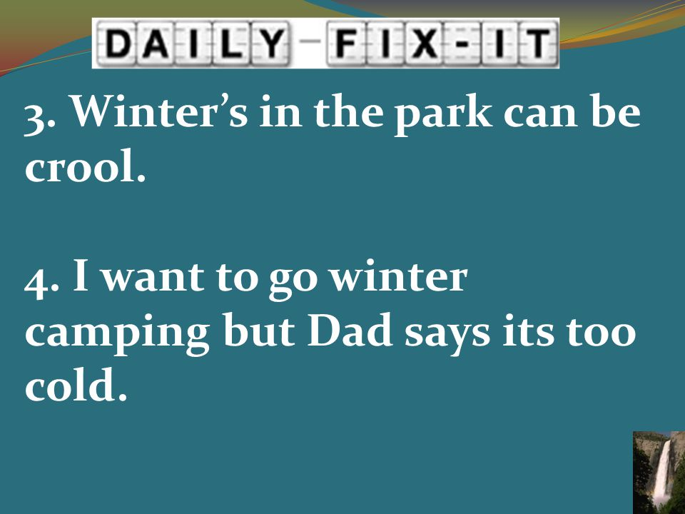 3. Winter's in the park can be crool. 4. I want to go winter camping but Dad says its too cold.