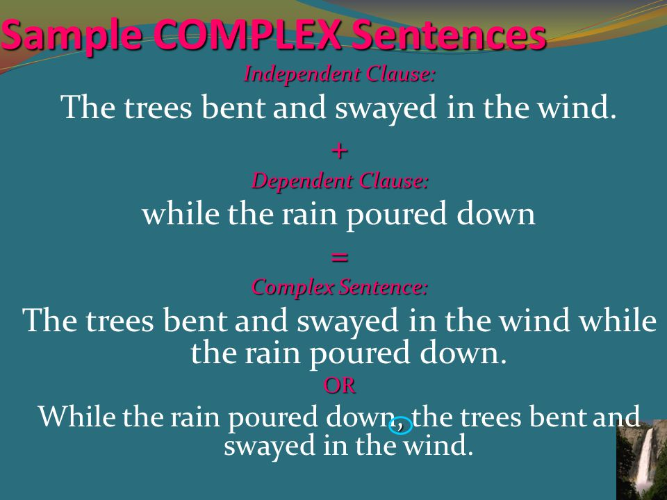 Sample COMPLEX Sentences Independent Clause: The trees bent and swayed in the wind.+ Dependent Clause: while the rain poured down= Complex Sentence: The trees bent and swayed in the wind while the rain poured down.OR, While the rain poured down, the trees bent and swayed in the wind.