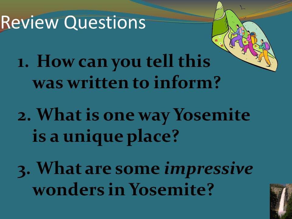 Review Questions 1. How can you tell this was written to inform? 2. What is one way Yosemite is a unique place? 3. What are some impressive wonders in