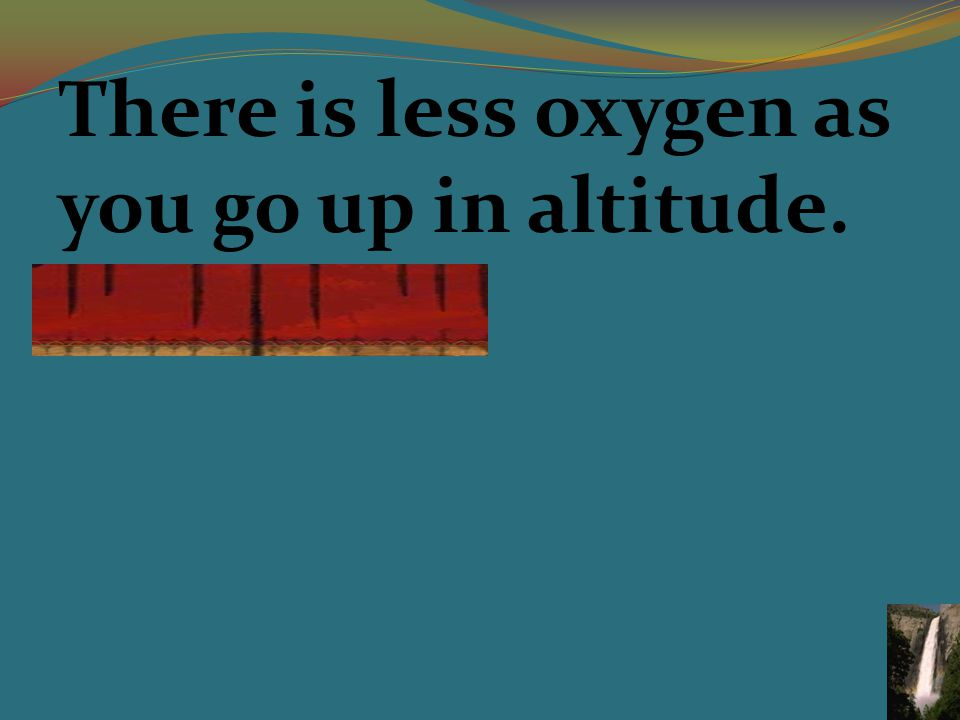There is less oxygen as you go up in altitude.