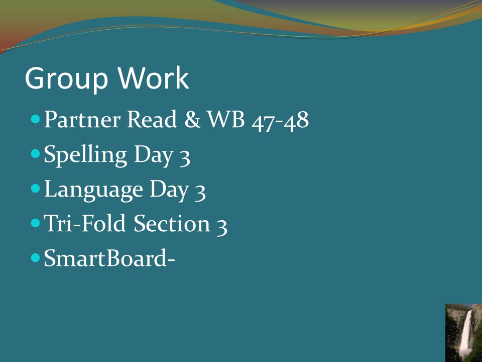 Group Work Partner Read & WB 47-48 Spelling Day 3 Language Day 3 Tri-Fold Section 3 SmartBoard-