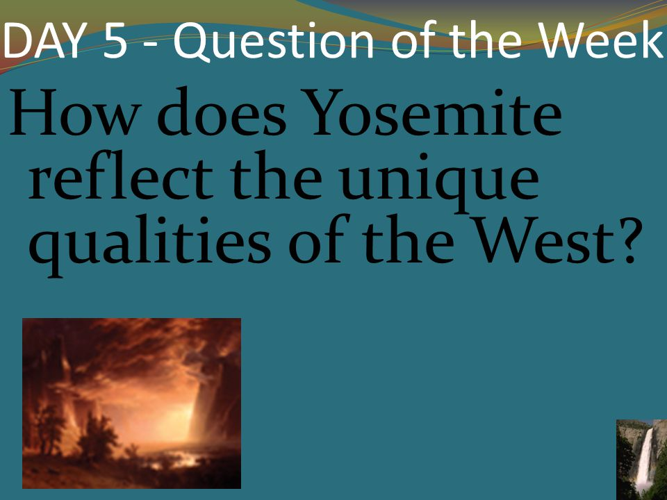 DAY 5 - Question of the Week How does Yosemite reflect the unique qualities of the West