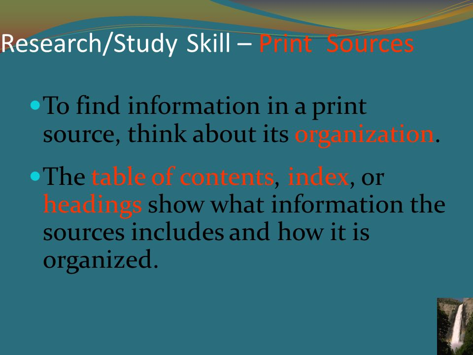 Research/Study Skill – Print Sources To find information in a print source, think about its organization.