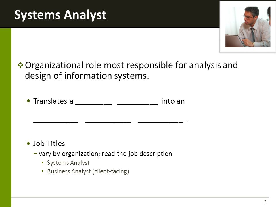 Systems Analyst 4 …more of a business problem solver than a technical programmer Knowledge & Skills T ECHNICAL DB, Programming, Computers Hardware, Networking, Operating systems, and utilities, Communication & collaboration technology SDLC techniques B USINESS Organizational knowledge Management techniques Functional work processes P EOPLE Communication skills Interpersonal Skills Roles: Negotiator, Teacher, Mentor, Collaborator, Manager