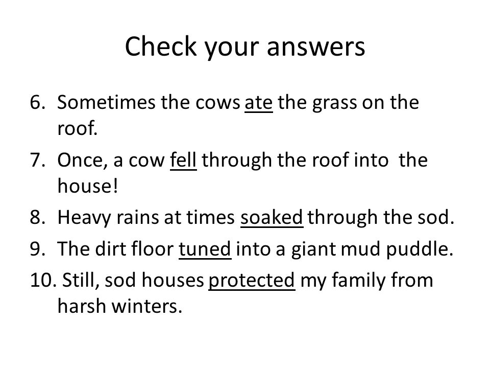 Check your answers 6.Sometimes the cows ate the grass on the roof. 7.Once, a cow fell through the roof into the house! 8.Heavy rains at times soaked t