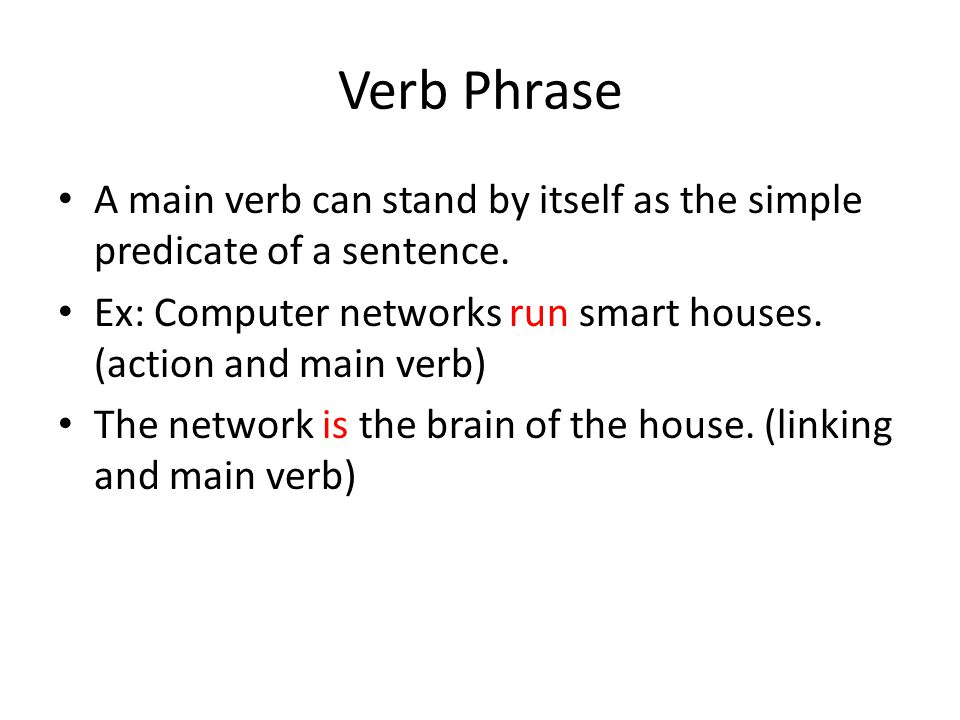 Verb Phrase A main verb can stand by itself as the simple predicate of a sentence. Ex: Computer networks run smart houses. (action and main verb) The