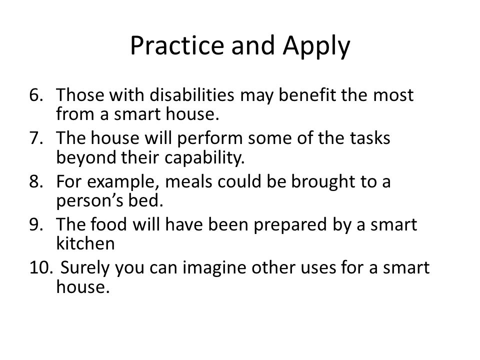 Practice and Apply 6.Those with disabilities may benefit the most from a smart house. 7.The house will perform some of the tasks beyond their capabili