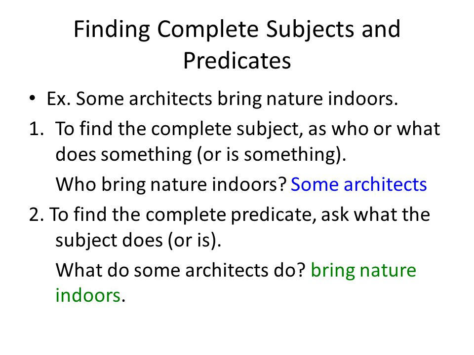 Finding Complete Subjects and Predicates Ex. Some architects bring nature indoors. 1.To find the complete subject, as who or what does something (or i