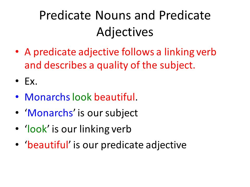 Predicate Nouns and Predicate Adjectives A predicate adjective follows a linking verb and describes a quality of the subject. Ex. Monarchs look beauti