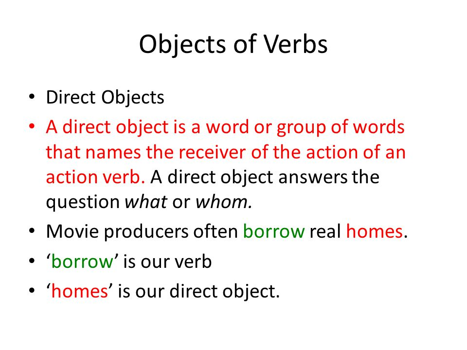 Objects of Verbs Direct Objects A direct object is a word or group of words that names the receiver of the action of an action verb. A direct object a