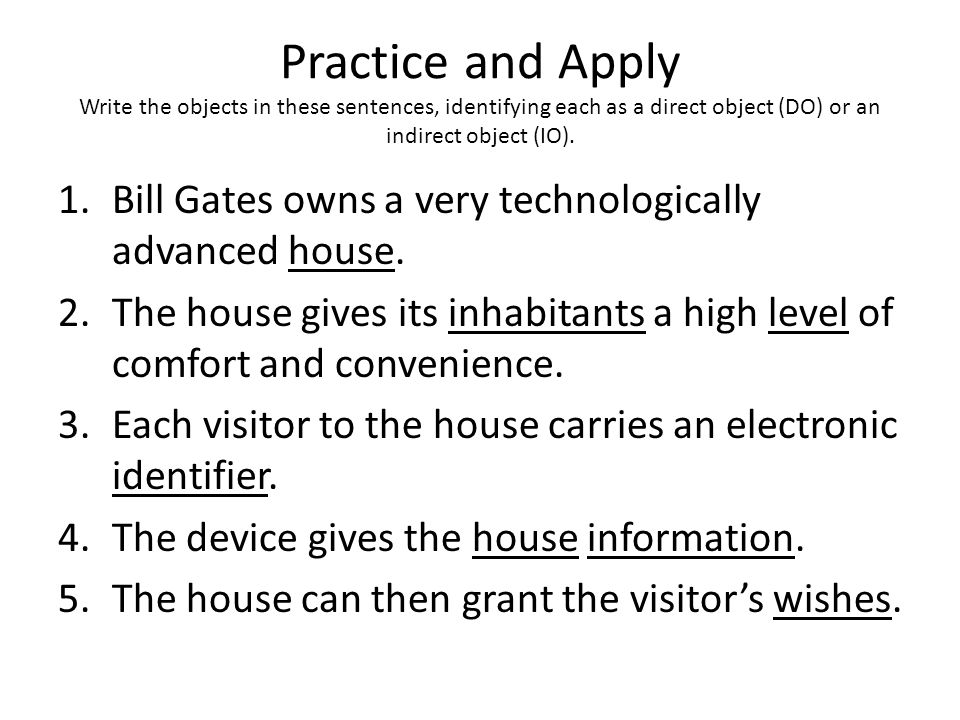 Practice and Apply Write the objects in these sentences, identifying each as a direct object (DO) or an indirect object (IO). 1.Bill Gates owns a very