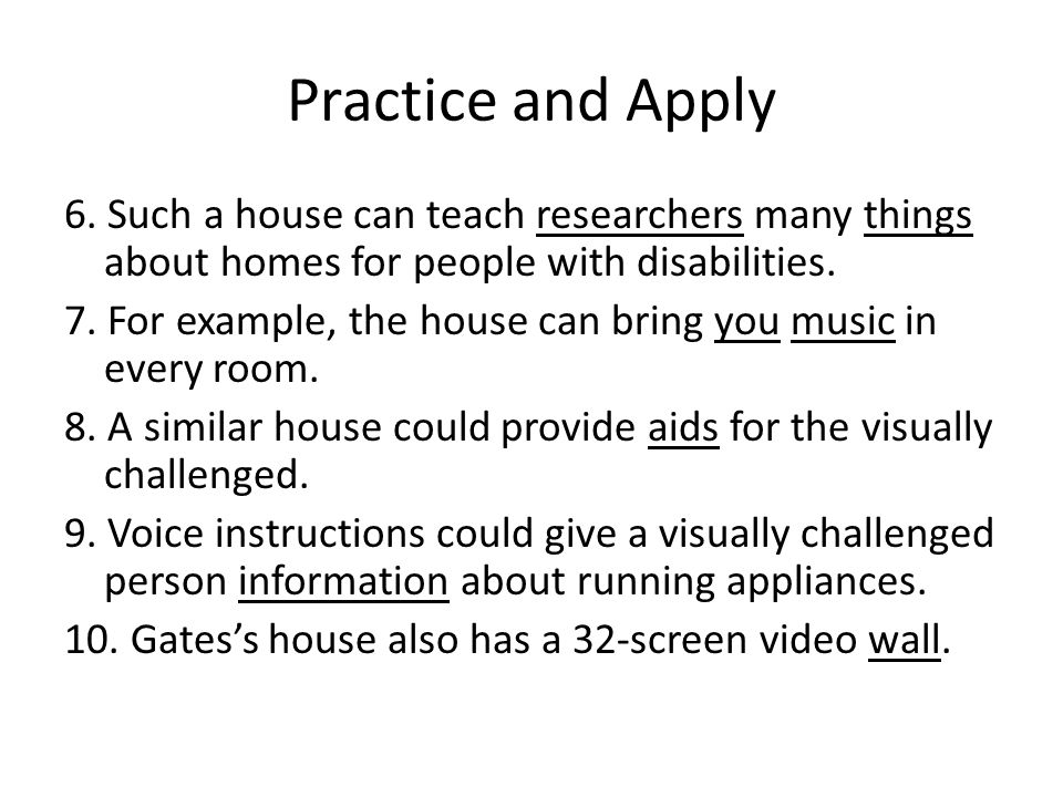 Practice and Apply 6. Such a house can teach researchers many things about homes for people with disabilities. 7. For example, the house can bring you