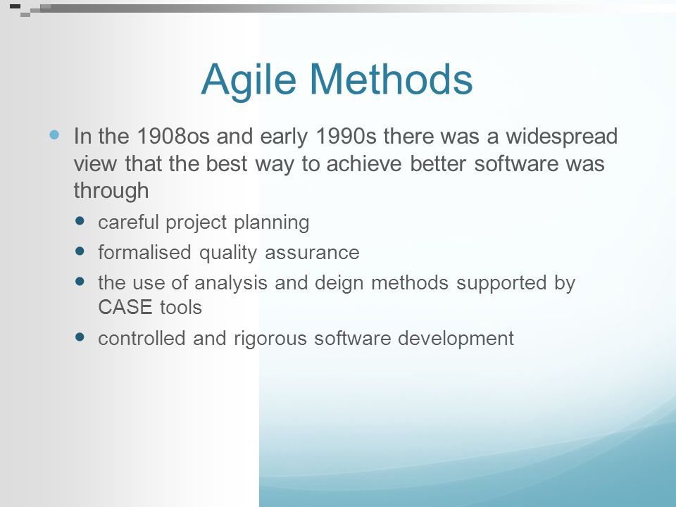 Agile Methods In the 1908os and early 1990s there was a widespread view that the best way to achieve better software was through careful project plann