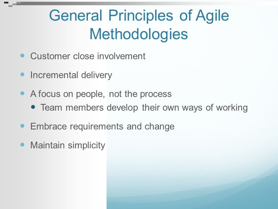 General Principles of Agile Methodologies Customer close involvement Incremental delivery A focus on people, not the process Team members develop thei