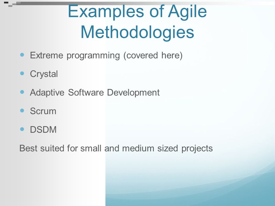 Examples of Agile Methodologies Extreme programming (covered here) Crystal Adaptive Software Development Scrum DSDM Best suited for small and medium s