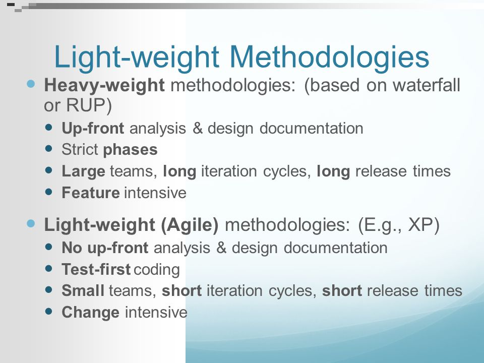 Light-weight Methodologies Heavy-weight methodologies: (based on waterfall or RUP) Up-front analysis & design documentation Strict phases Large teams,