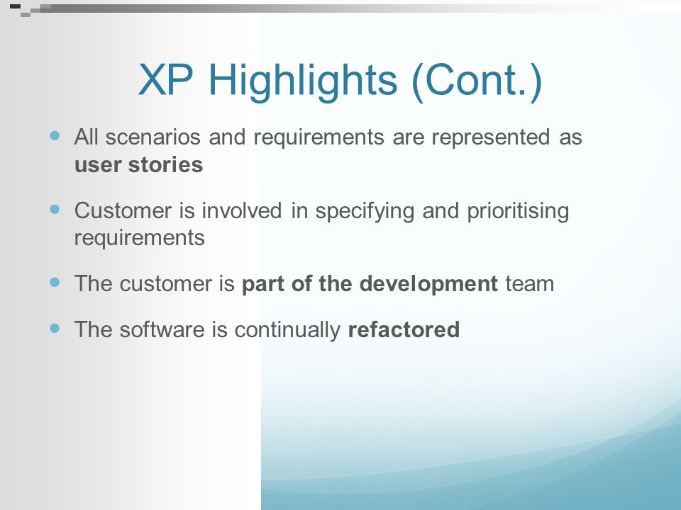 XP Highlights (Cont.) All scenarios and requirements are represented as user stories Customer is involved in specifying and prioritising requirements