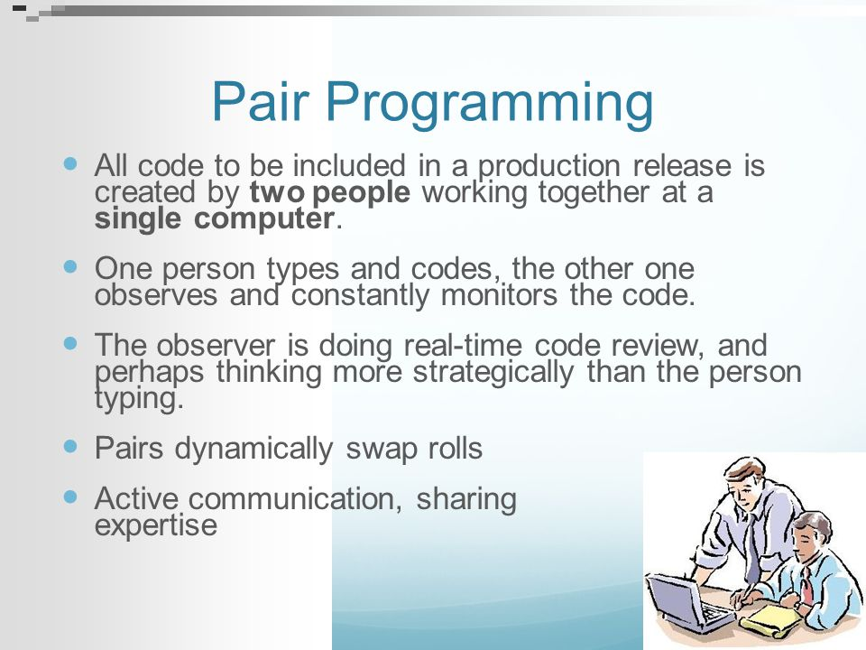 Pair Programming All code to be included in a production release is created by two people working together at a single computer. One person types and