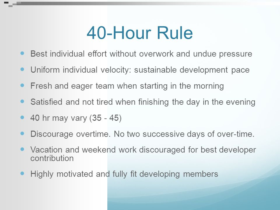 40-Hour Rule Best individual effort without overwork and undue pressure Uniform individual velocity: sustainable development pace Fresh and eager team