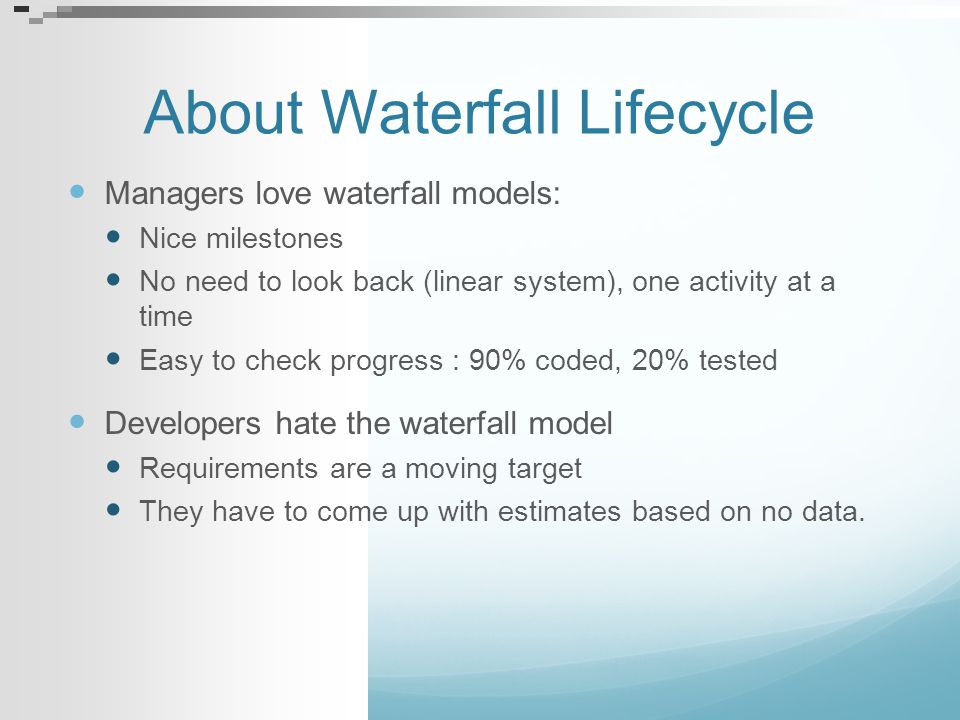 Problems with the Waterfall (I) Complete up-front specifications with sign-off Research showed that 45% of features created from early specifications were never used—with an additional 19% rarely used [Johnson02].