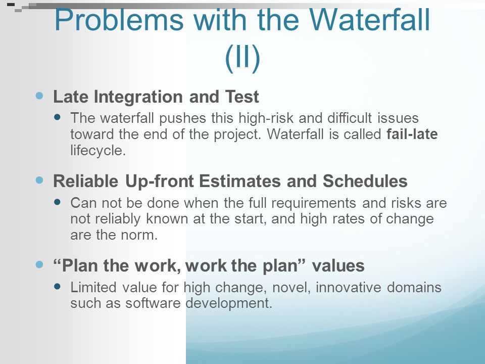 Problems with the Waterfall (II) Late Integration and Test The waterfall pushes this high-risk and difficult issues toward the end of the project. Wat