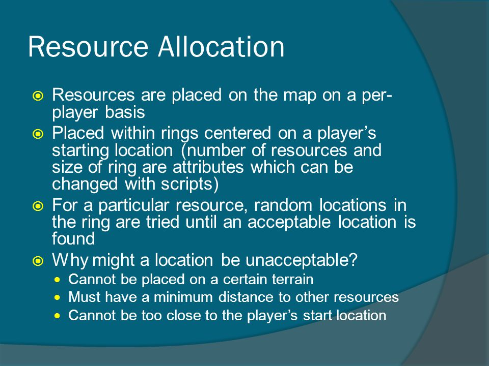 Resource Allocation  Resources are placed on the map on a per- player basis  Placed within rings centered on a player's starting location (number of resources and size of ring are attributes which can be changed with scripts)  For a particular resource, random locations in the ring are tried until an acceptable location is found  Why might a location be unacceptable.