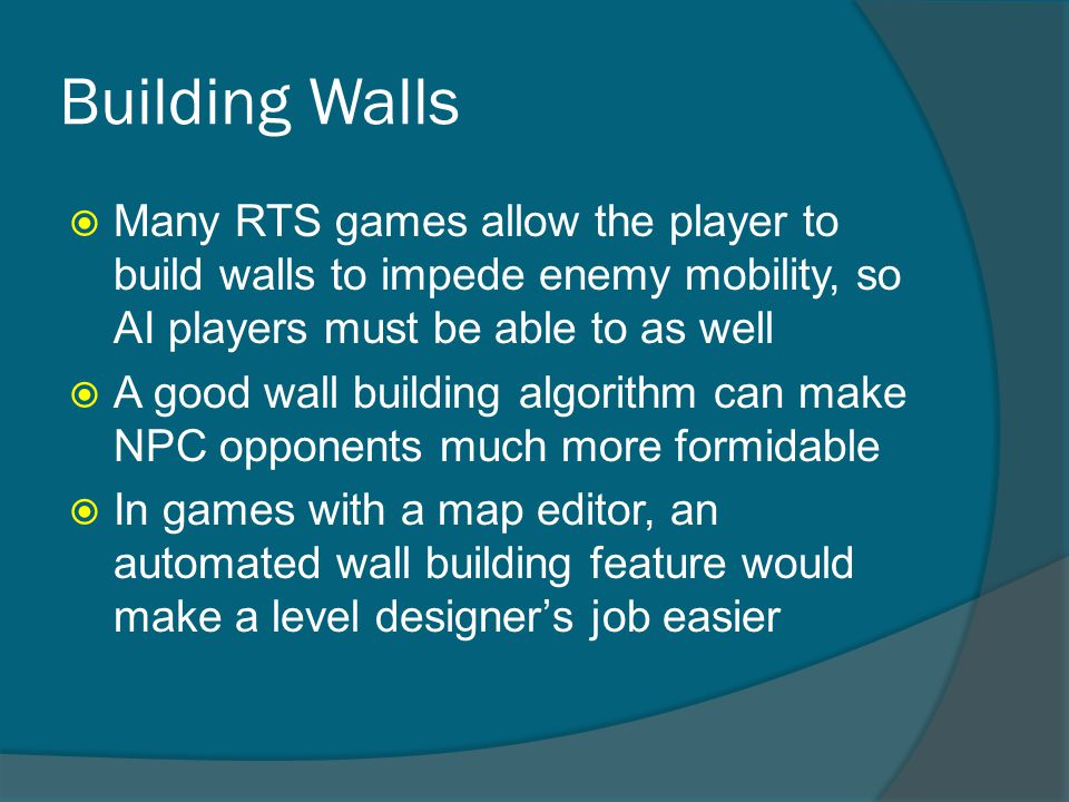 Building Walls  Many RTS games allow the player to build walls to impede enemy mobility, so AI players must be able to as well  A good wall building algorithm can make NPC opponents much more formidable  In games with a map editor, an automated wall building feature would make a level designer's job easier