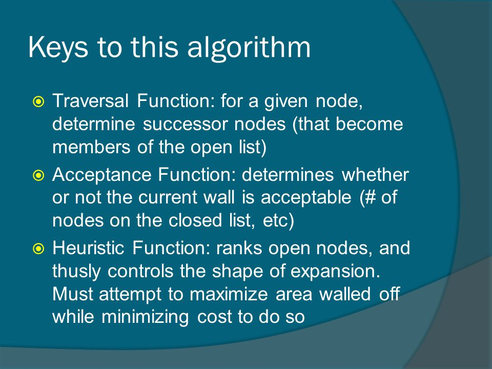 Keys to this algorithm  Traversal Function: for a given node, determine successor nodes (that become members of the open list)  Acceptance Function: determines whether or not the current wall is acceptable (# of nodes on the closed list, etc)  Heuristic Function: ranks open nodes, and thusly controls the shape of expansion.