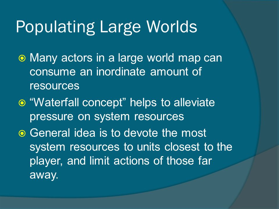 Populating Large Worlds  Many actors in a large world map can consume an inordinate amount of resources  Waterfall concept helps to alleviate pressure on system resources  General idea is to devote the most system resources to units closest to the player, and limit actions of those far away.