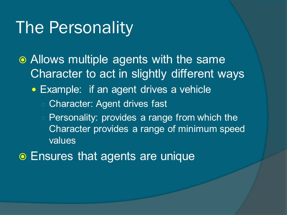 The Personality  Allows multiple agents with the same Character to act in slightly different ways Example: if an agent drives a vehicle ○ Character: Agent drives fast ○ Personality: provides a range from which the Character provides a range of minimum speed values  Ensures that agents are unique