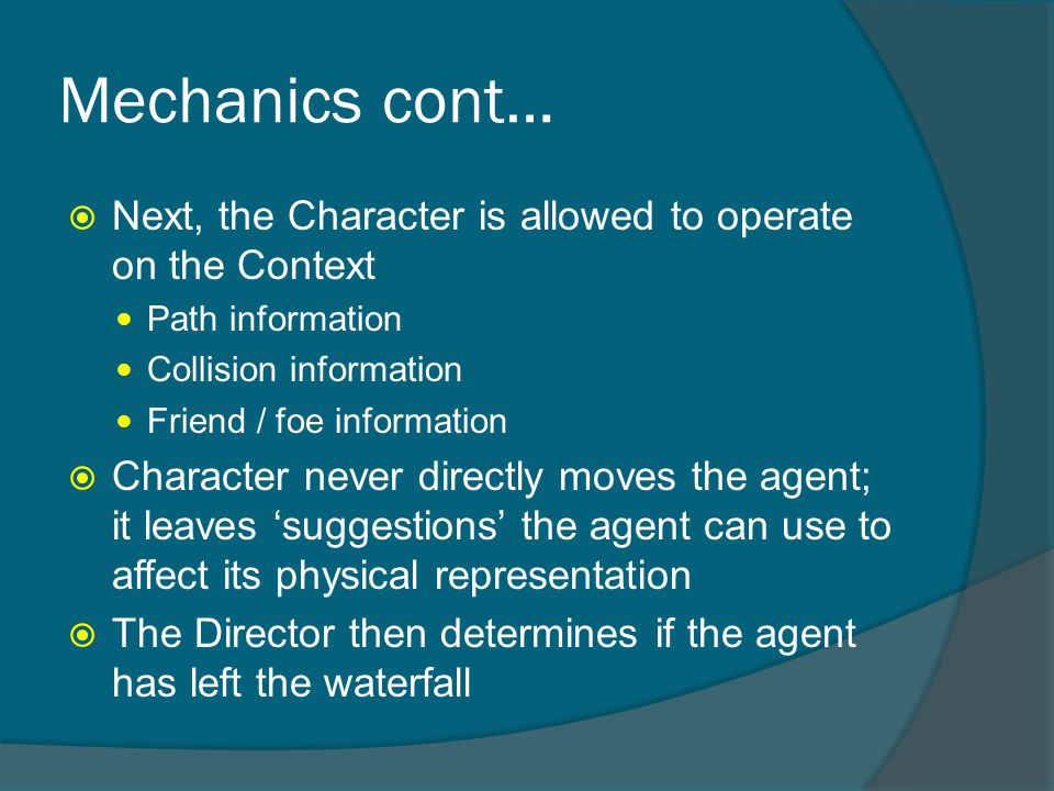 Mechanics cont…  Next, the Character is allowed to operate on the Context Path information Collision information Friend / foe information  Character never directly moves the agent; it leaves 'suggestions' the agent can use to affect its physical representation  The Director then determines if the agent has left the waterfall