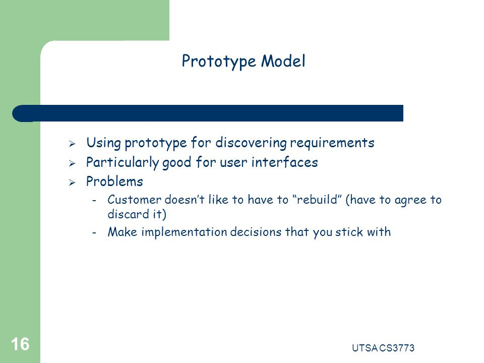 UTSA CS3773 16  Using prototype for discovering requirements  Particularly good for user interfaces  Problems – Customer doesn't like to have to rebuild (have to agree to discard it) – Make implementation decisions that you stick with Prototype Model