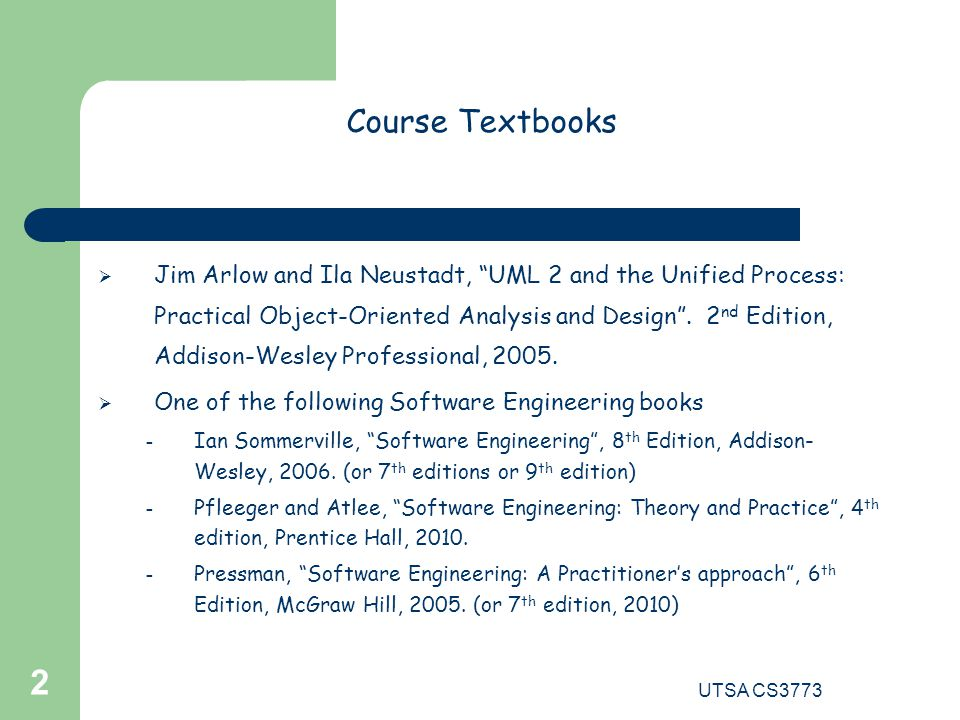 UTSA CS3773 2 Course Textbooks  Jim Arlow and Ila Neustadt, UML 2 and the Unified Process: Practical Object-Oriented Analysis and Design .