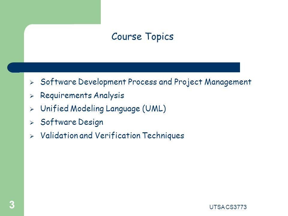 UTSA CS3773 3 Course Topics  Software Development Process and Project Management  Requirements Analysis  Unified Modeling Language (UML)  Software Design  Validation and Verification Techniques
