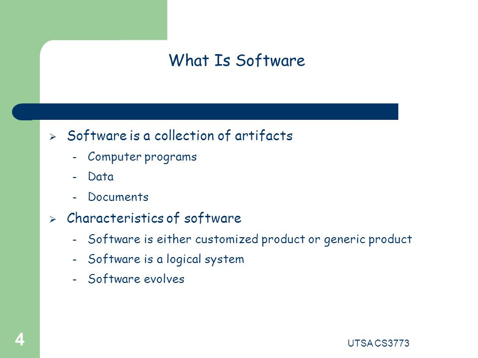 UTSA CS3773 4 What Is Software  Software is a collection of artifacts – Computer programs – Data – Documents  Characteristics of software – Software is either customized product or generic product – Software is a logical system – Software evolves