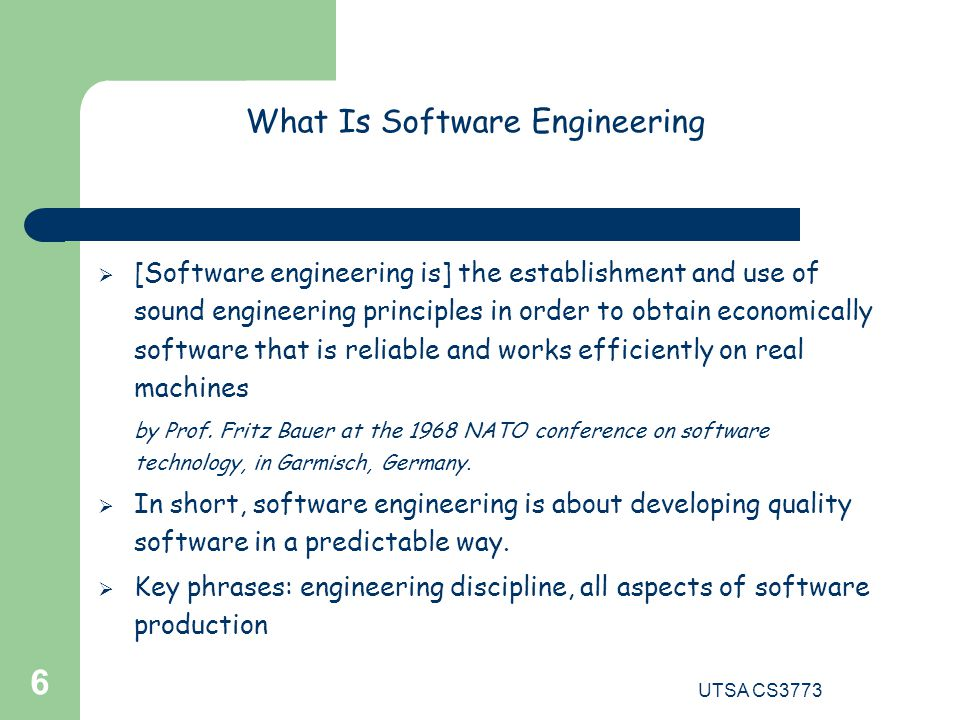 UTSA CS3773 6 What Is Software Engineering  [Software engineering is] the establishment and use of sound engineering principles in order to obtain economically software that is reliable and works efficiently on real machines by Prof.