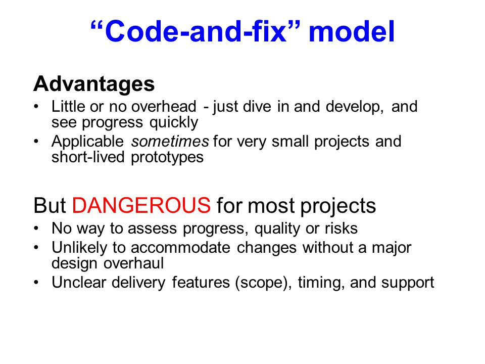 Advantages Little or no overhead - just dive in and develop, and see progress quickly Applicable sometimes for very small projects and short-lived prototypes But DANGEROUS for most projects No way to assess progress, quality or risks Unlikely to accommodate changes without a major design overhaul Unclear delivery features (scope), timing, and support