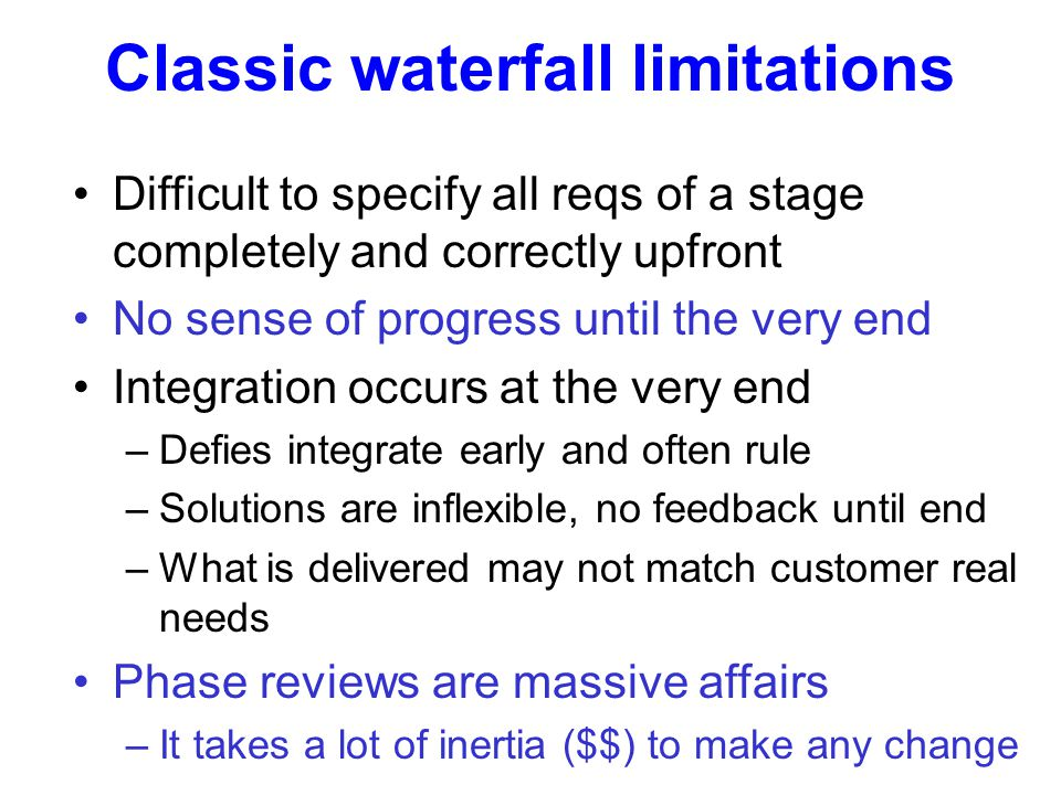 Difficult to specify all reqs of a stage completely and correctly upfront No sense of progress until the very end Integration occurs at the very end –