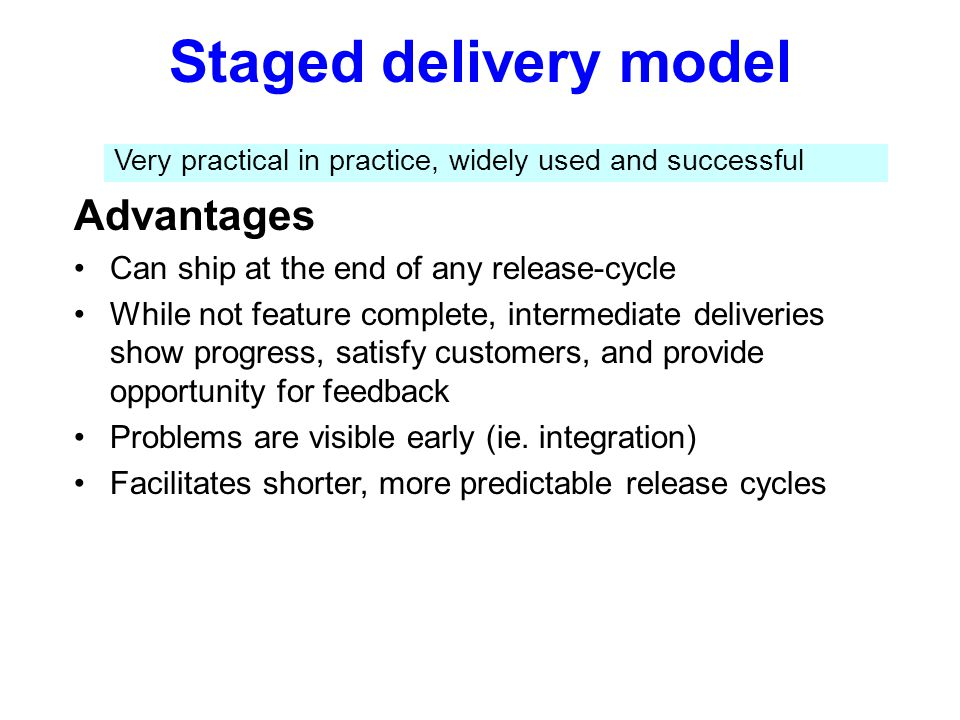 Staged delivery model Advantages Can ship at the end of any release-cycle While not feature complete, intermediate deliveries show progress, satisfy c