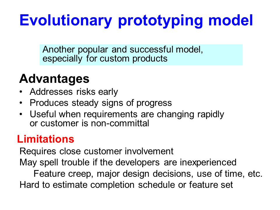 Evolutionary prototyping model Advantages Addresses risks early Produces steady signs of progress Useful when requirements are changing rapidly or cus