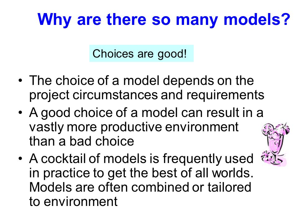 Why are there so many models? The choice of a model depends on the project circumstances and requirements A good choice of a model can result in a vas