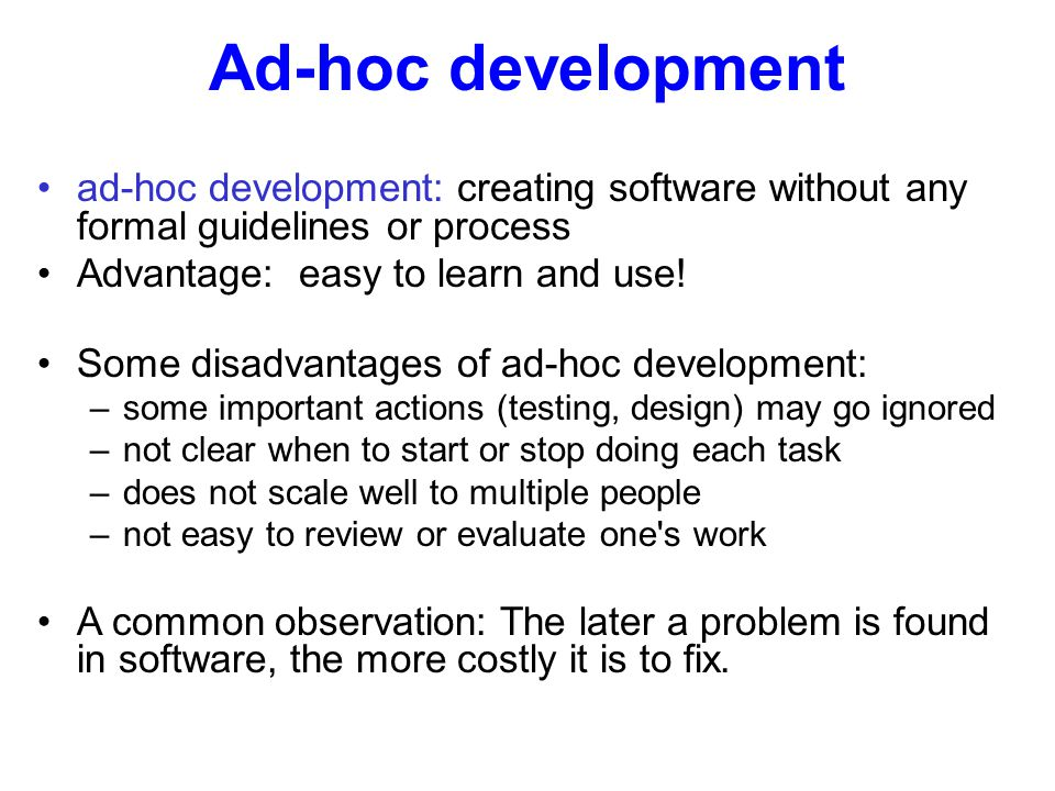 Ad-hoc development ad-hoc development: creating software without any formal guidelines or process Advantage: easy to learn and use! Some disadvantages