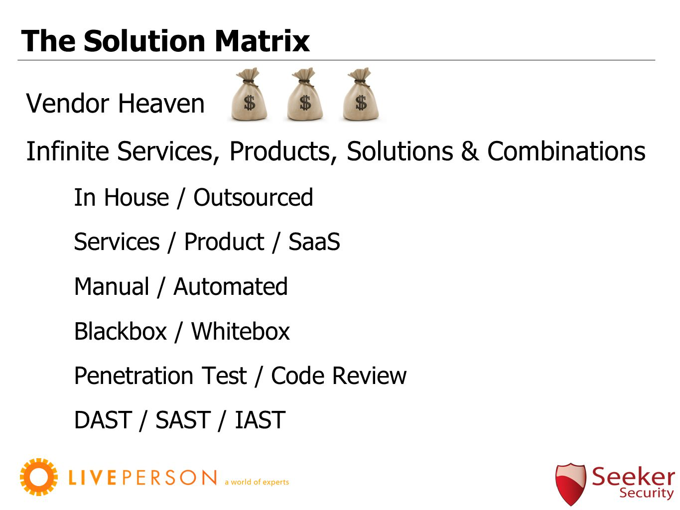 The Solution Matrix Vendor Heaven Infinite Services, Products, Solutions & Combinations In House / Outsourced Services / Product / SaaS Manual / Automated Blackbox / Whitebox Penetration Test / Code Review DAST / SAST / IAST