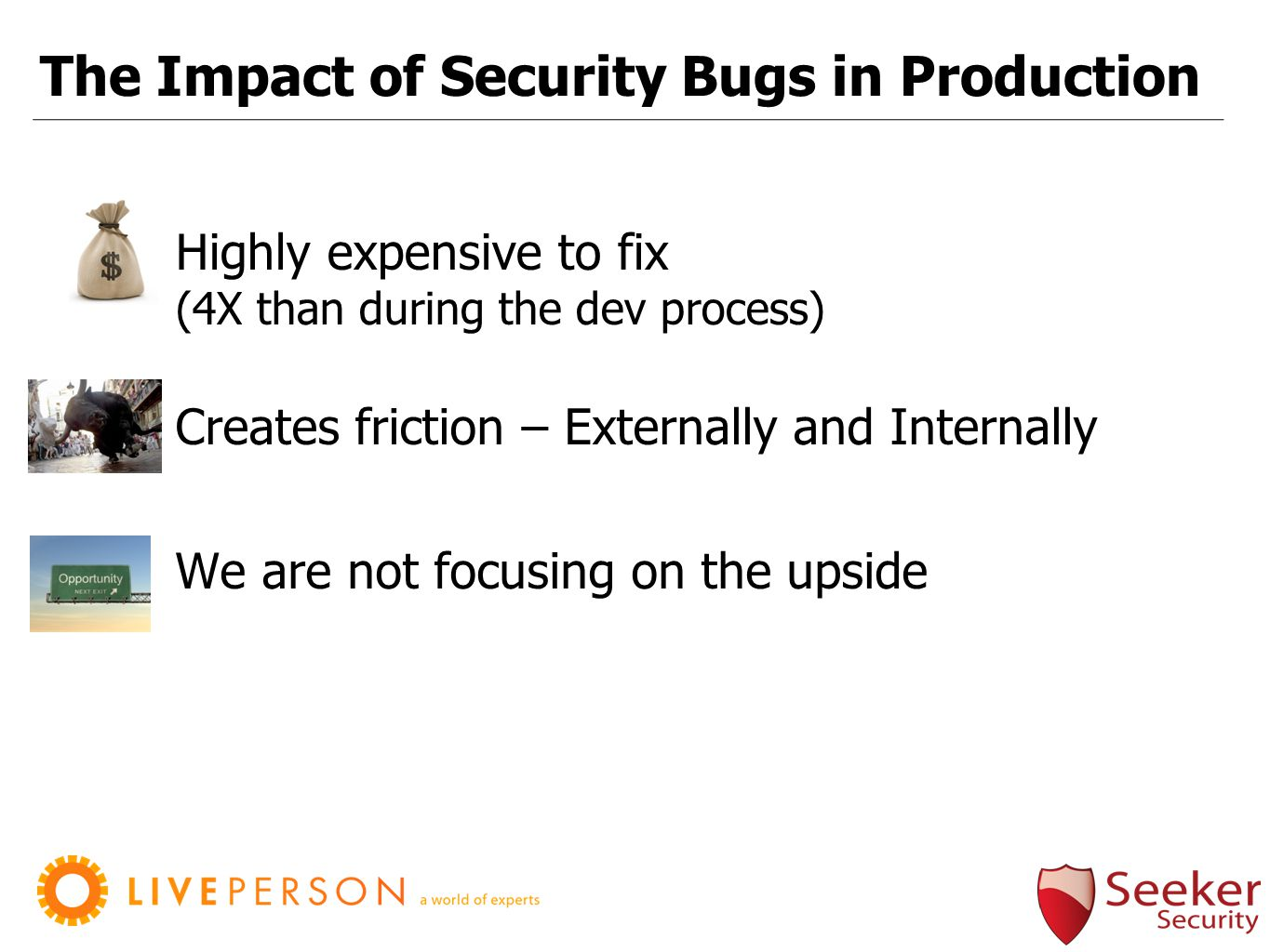 The Impact of Security Bugs in Production Highly expensive to fix (4X than during the dev process) We are not focusing on the upside Creates friction – Externally and Internally
