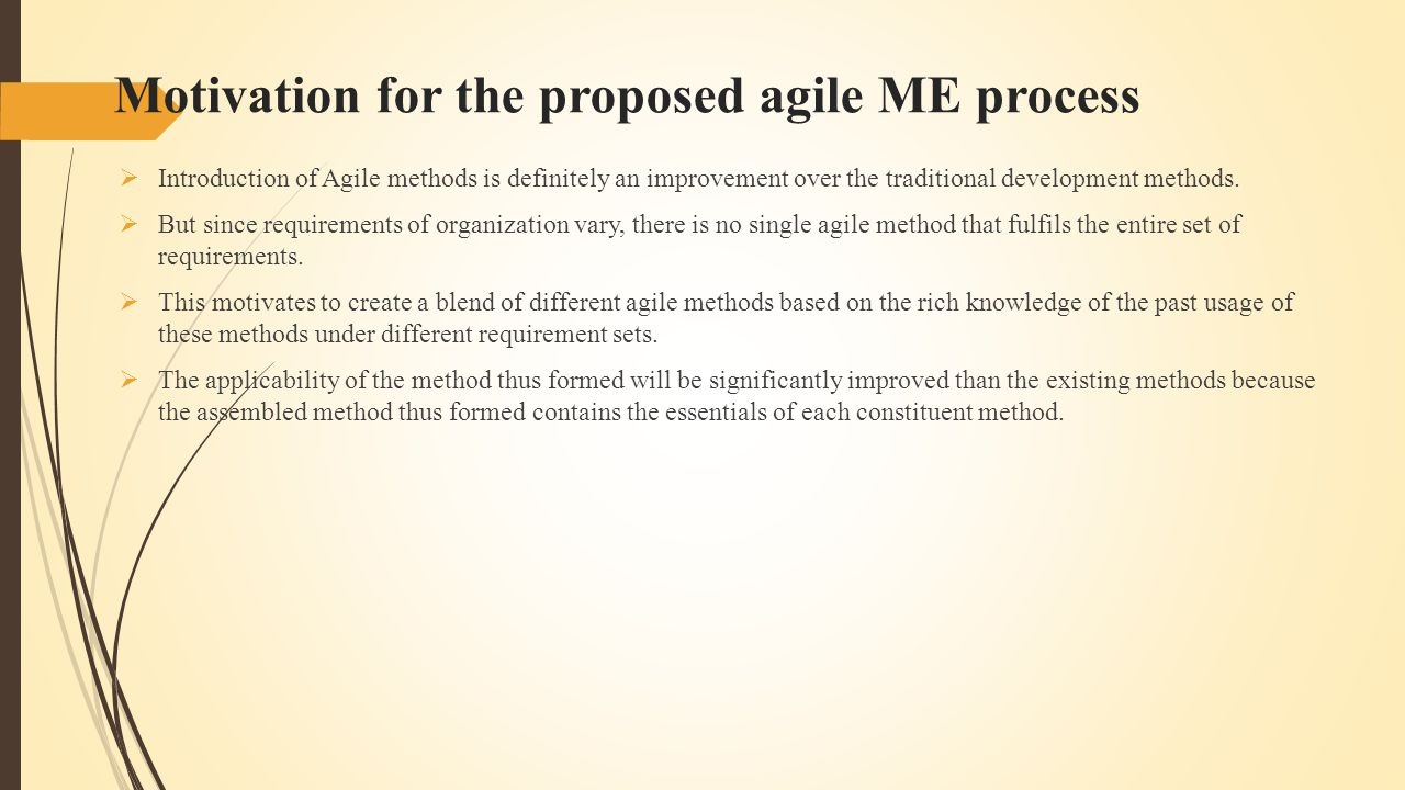 Motivation for the proposed agile ME process  Introduction of Agile methods is definitely an improvement over the traditional development methods.