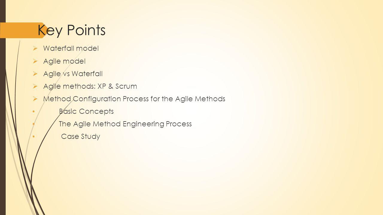 Key Points  Waterfall model  Agile model  Agile vs Waterfall  Agile methods: XP & Scrum  Method Configuration Process for the Agile Methods Basic Concepts The Agile Method Engineering Process Case Study