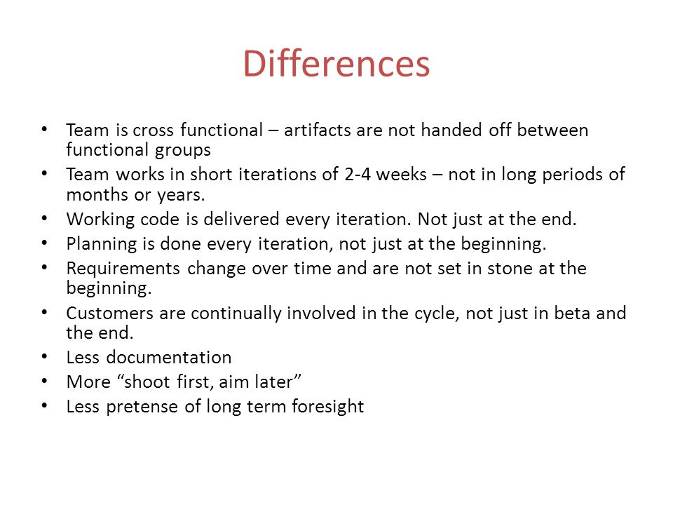 Differences Team is cross functional – artifacts are not handed off between functional groups Team works in short iterations of 2-4 weeks – not in long periods of months or years.
